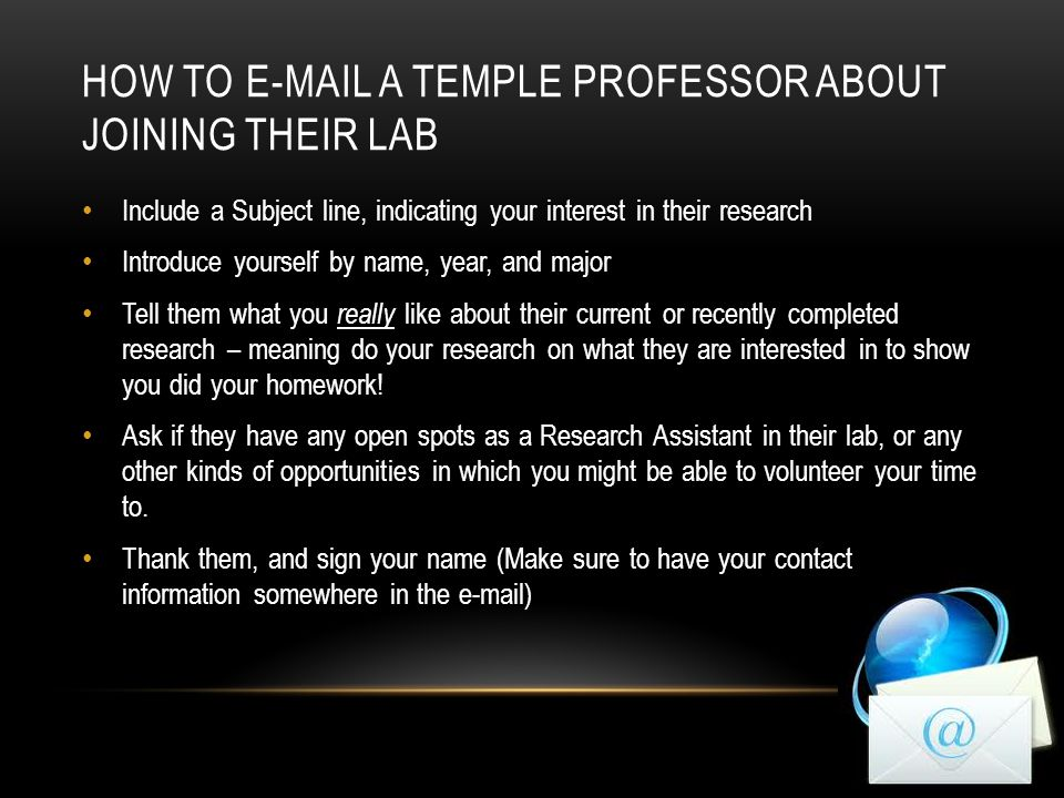 HOW TO  A TEMPLE PROFESSOR ABOUT JOINING THEIR LAB Include a Subject line, indicating your interest in their research Introduce yourself by name, year, and major Tell them what you really like about their current or recently completed research – meaning do your research on what they are interested in to show you did your homework.