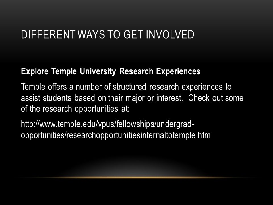 DIFFERENT WAYS TO GET INVOLVED Explore Temple University Research Experiences Temple offers a number of structured research experiences to assist students based on their major or interest.