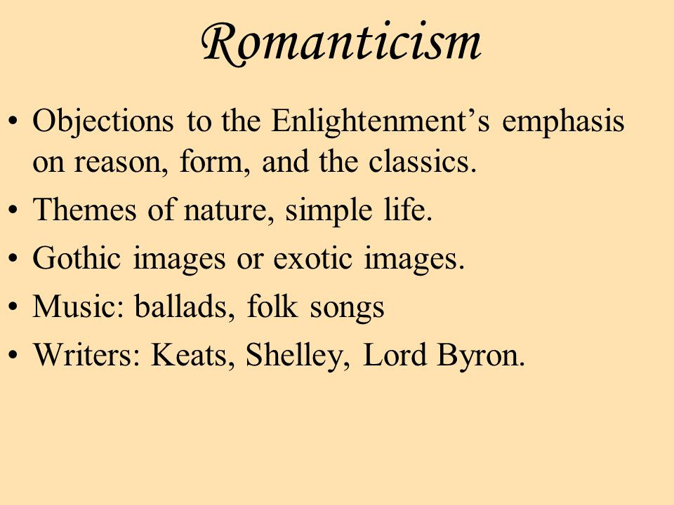 Romanticism Objections to the Enlightenment's emphasis on reason, form, and the classics.