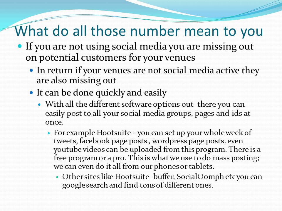 What do all those number mean to you If you are not using social media you are missing out on potential customers for your venues In return if your venues are not social media active they are also missing out It can be done quickly and easily With all the different software options out there you can easily post to all your social media groups, pages and ids at once.