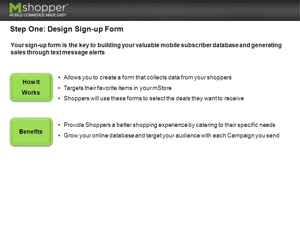 Step One: Design Sign-up Form How It Works Benefits Allows you to create a form that collects data from your shoppers Targets their favorite items in your mStore Shoppers will use these forms to select the deals they want to receive Provide Shoppers a better shopping experience by catering to their specific needs Grow your online database and target your audience with each Campaign you send Your sign-up form is the key to building your valuable mobile subscriber database and generating sales through text message alerts
