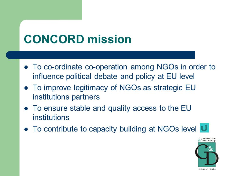 CONCORD mission To co-ordinate co-operation among NGOs in order to influence political debate and policy at EU level To improve legitimacy of NGOs as strategic EU institutions partners To ensure stable and quality access to the EU institutions To contribute to capacity building at NGOs level