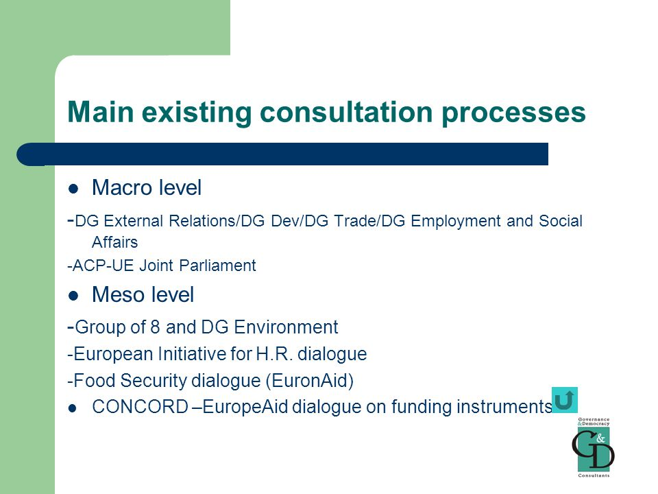 Main existing consultation processes Macro level - DG External Relations/DG Dev/DG Trade/DG Employment and Social Affairs -ACP-UE Joint Parliament Meso level - Group of 8 and DG Environment -European Initiative for H.R.