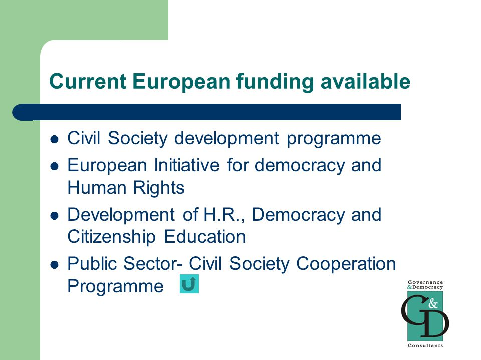 Current European funding available Civil Society development programme European Initiative for democracy and Human Rights Development of H.R., Democracy and Citizenship Education Public Sector- Civil Society Cooperation Programme