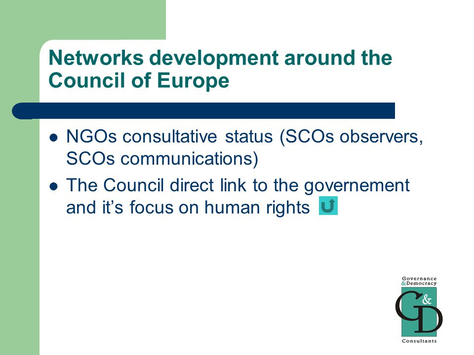Networks development around the Council of Europe NGOs consultative status (SCOs observers, SCOs communications) The Council direct link to the governement and it's focus on human rights