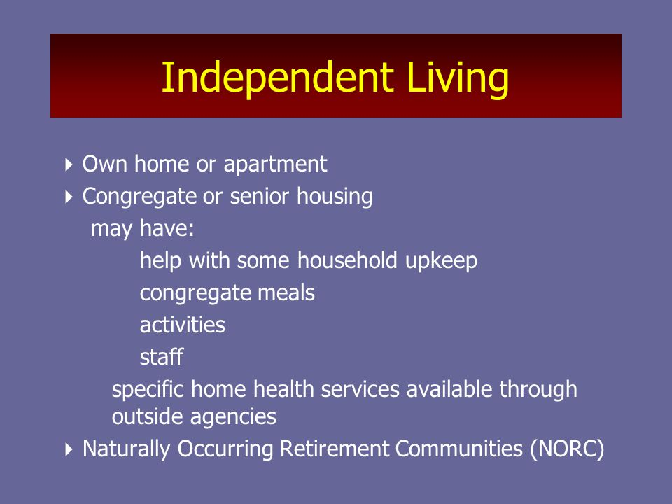 Independent Living  Own home or apartment  Congregate or senior housing may have: help with some household upkeep congregate meals activities staff specific home health services available through outside agencies  Naturally Occurring Retirement Communities (NORC)