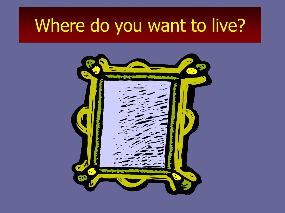 Where do you want to live