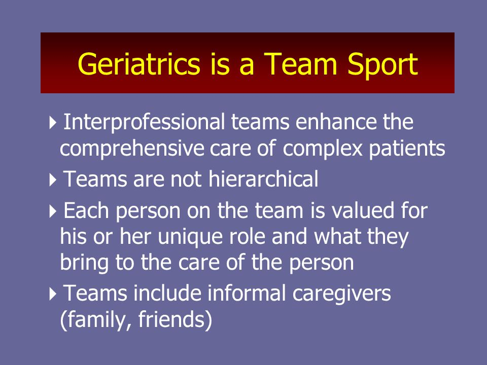 Geriatrics is a Team Sport  Interprofessional teams enhance the comprehensive care of complex patients  Teams are not hierarchical  Each person on the team is valued for his or her unique role and what they bring to the care of the person  Teams include informal caregivers (family, friends)
