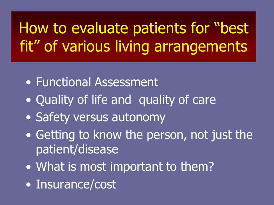 How to evaluate patients for best fit of various living arrangements Functional Assessment Quality of life and quality of care Safety versus autonomy Getting to know the person, not just the patient/disease What is most important to them.