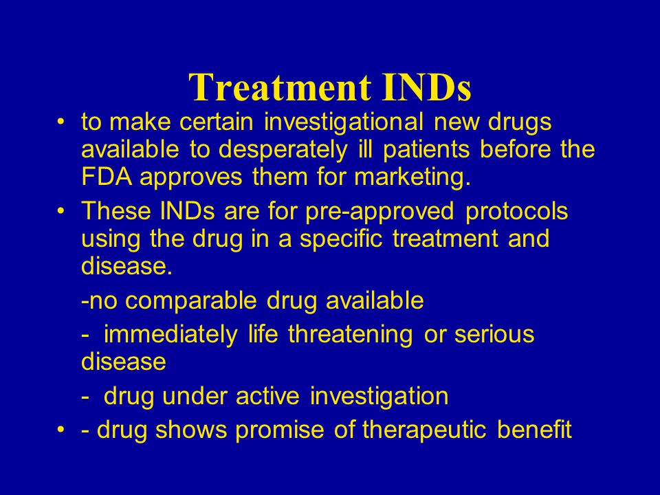 Treatment INDs to make certain investigational new drugs available to desperately ill patients before the FDA approves them for marketing.