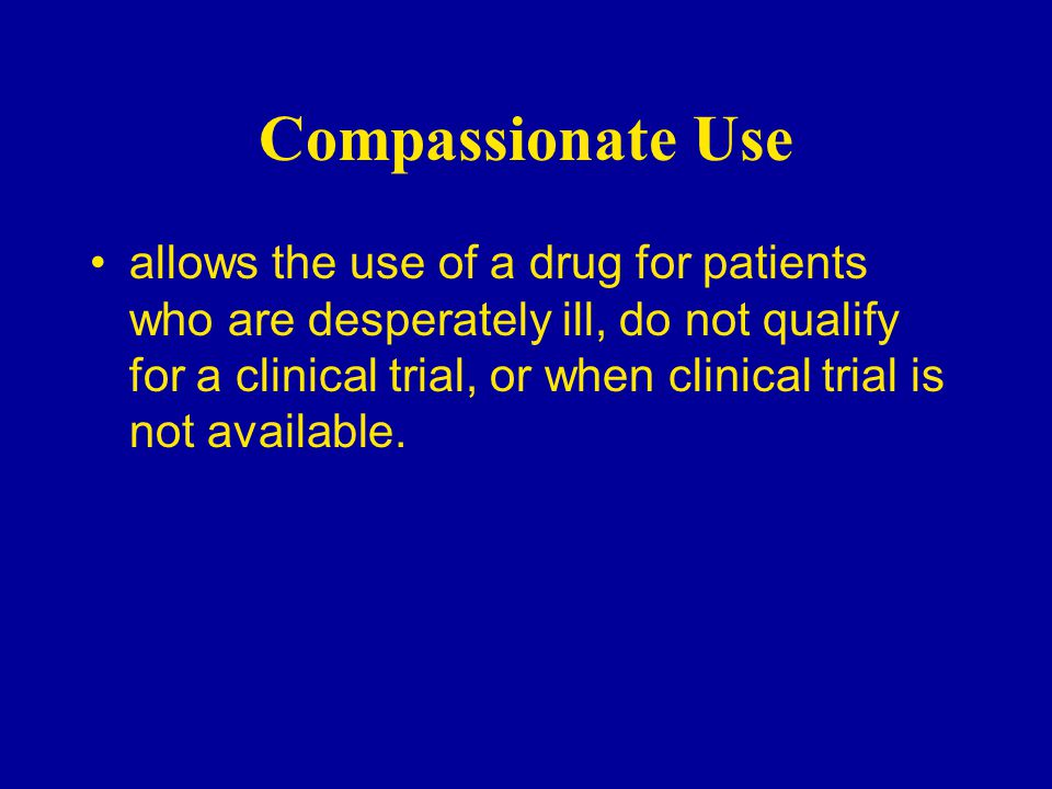 Compassionate Use allows the use of a drug for patients who are desperately ill, do not qualify for a clinical trial, or when clinical trial is not available.