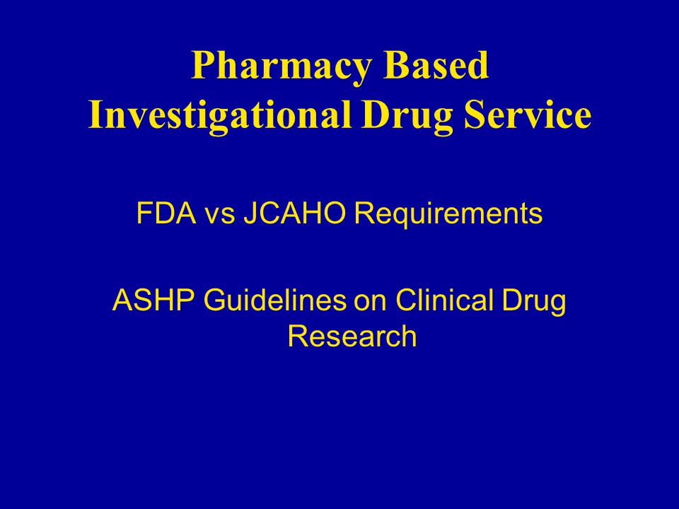 Pharmacy Based Investigational Drug Service FDA vs JCAHO Requirements ASHP Guidelines on Clinical Drug Research