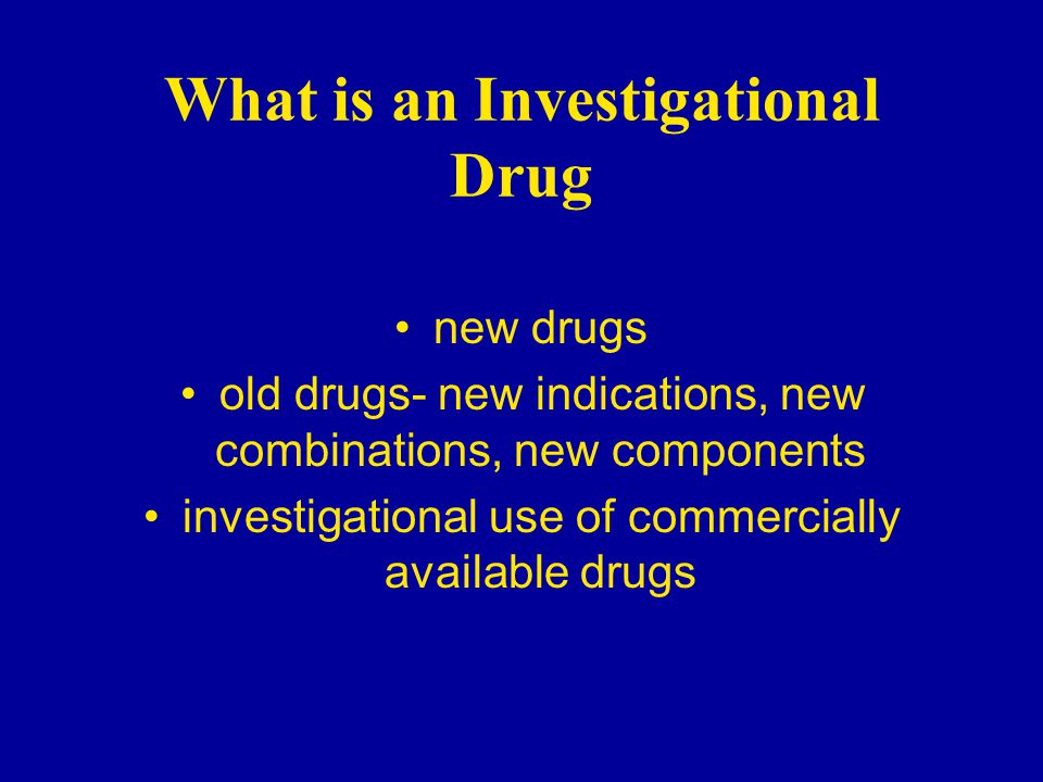 What is an Investigational Drug new drugs old drugs- new indications, new combinations, new components investigational use of commercially available drugs