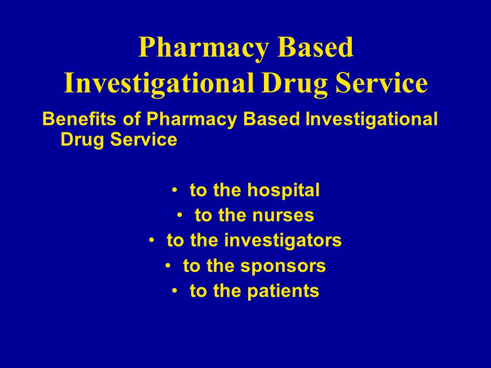 Pharmacy Based Investigational Drug Service Benefits of Pharmacy Based Investigational Drug Service to the hospital to the nurses to the investigators to the sponsors to the patients