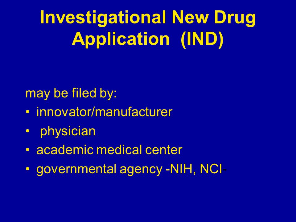 Investigational New Drug Application (IND) may be filed by: innovator/manufacturer physician academic medical center governmental agency -NIH, NCI-