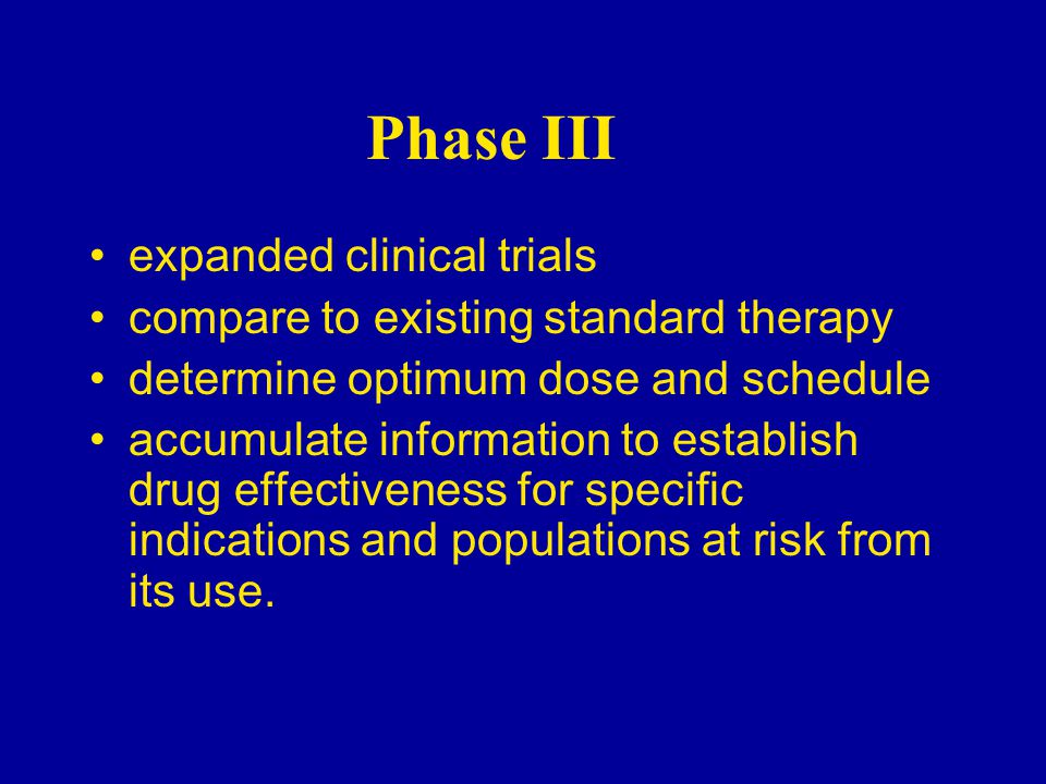 Phase III expanded clinical trials compare to existing standard therapy determine optimum dose and schedule accumulate information to establish drug effectiveness for specific indications and populations at risk from its use.