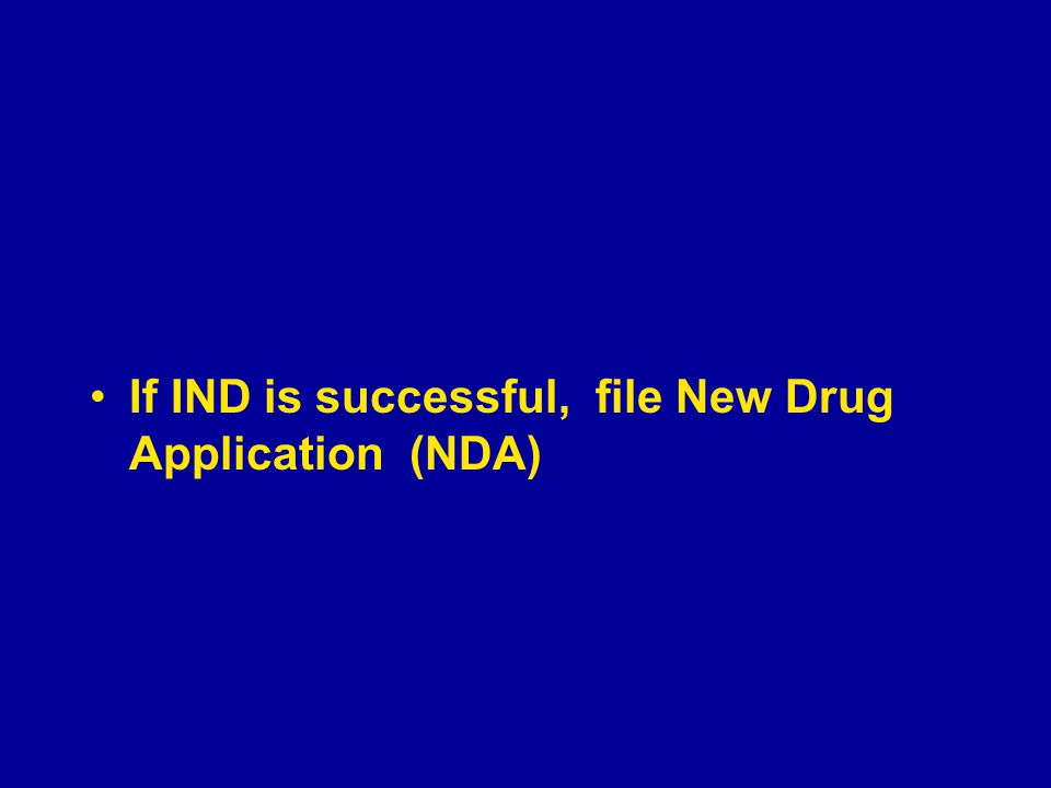 If IND is successful, file New Drug Application (NDA)