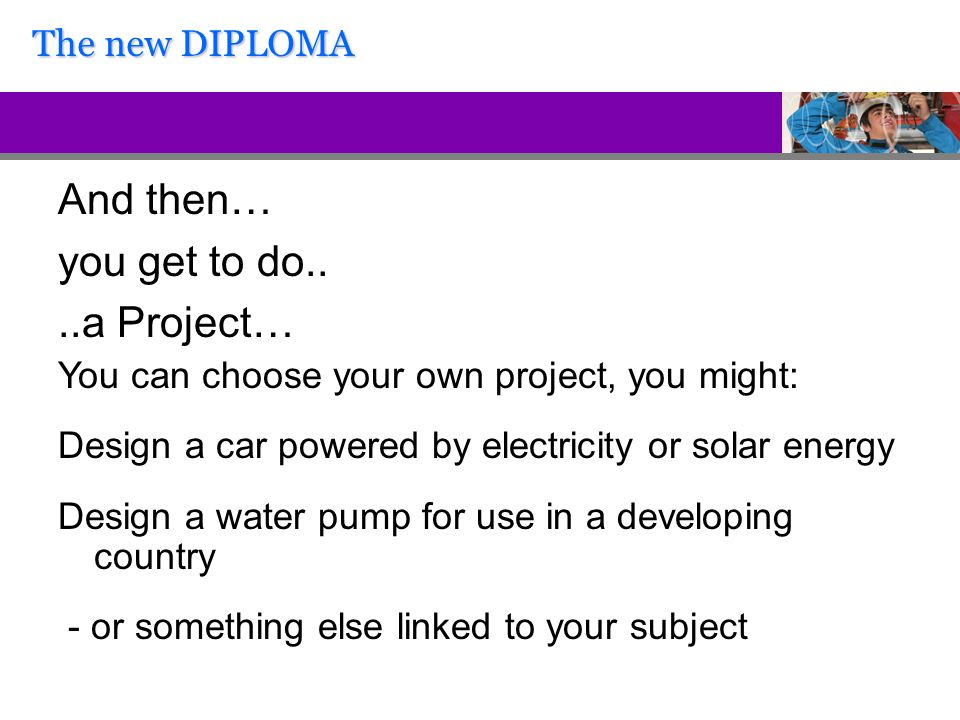 And then… you get to do....a Project… You can choose your own project, you might: Design a car powered by electricity or solar energy Design a water pump for use in a developing country - or something else linked to your subject The new DIPLOMA