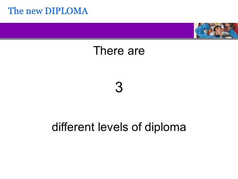 There are 3 different levels of diploma The new DIPLOMA