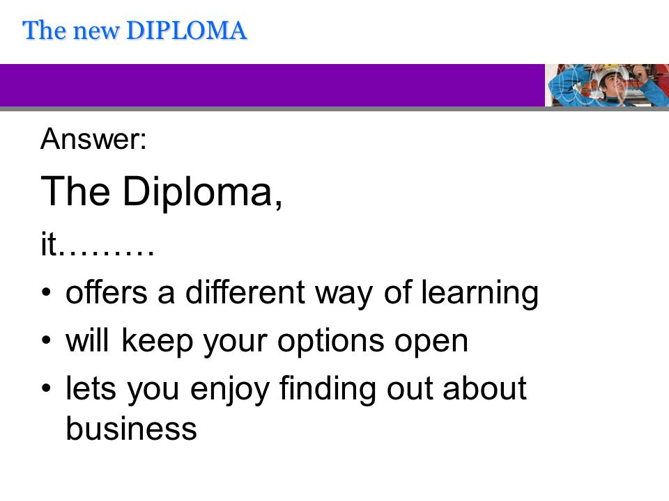 Answer: The Diploma, it……… offers a different way of learning will keep your options open lets you enjoy finding out about business The new DIPLOMA