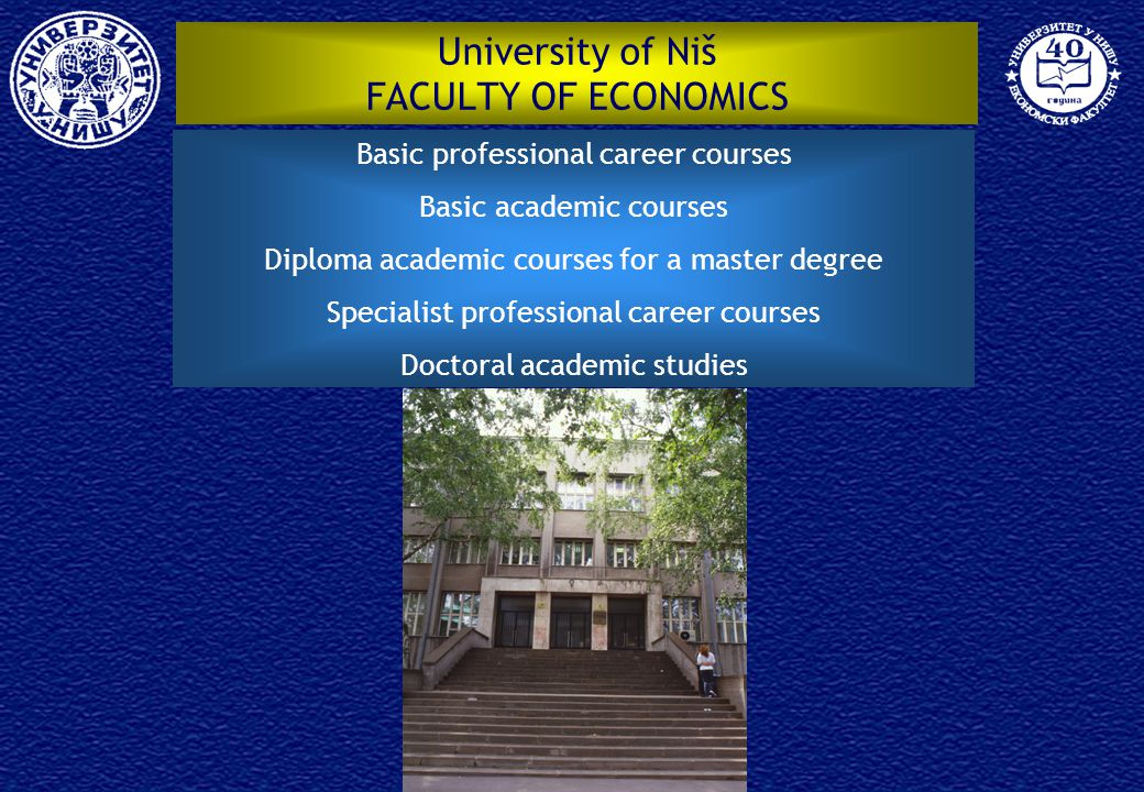 University of Niš FACULTY OF ECONOMICS Basic professional career courses Basic academic courses Diploma academic courses for a master degree Specialist professional career courses Doctoral academic studies