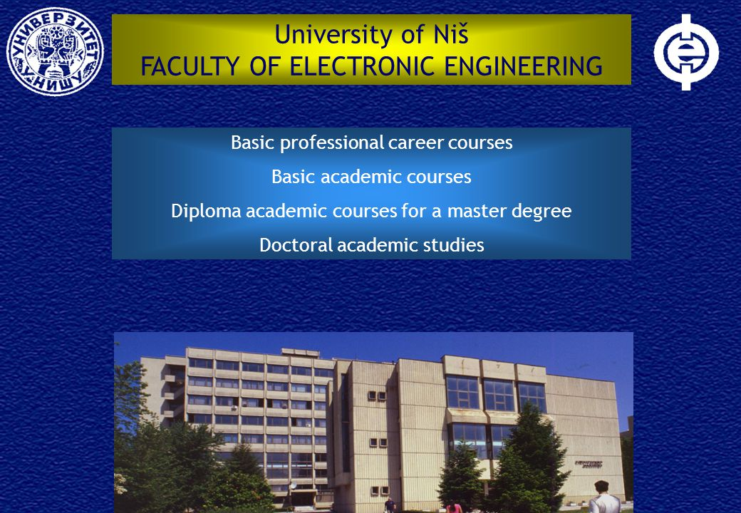 University of Niš FACULTY OF ELECTRONIC ENGINEERING Basic professional career courses Basic academic courses Diploma academic courses for a master degree Doctoral academic studies