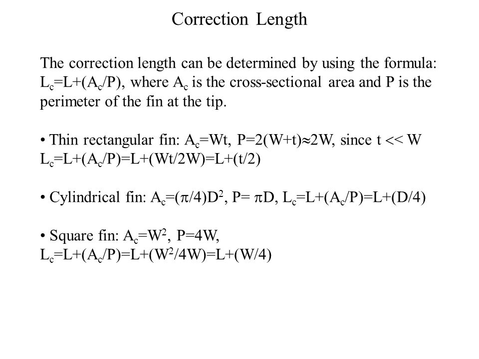 Correction Length The correction length can be determined by using the formula: L c =L+(A c /P), where A c is the cross-sectional area and P is the perimeter of the fin at the tip.