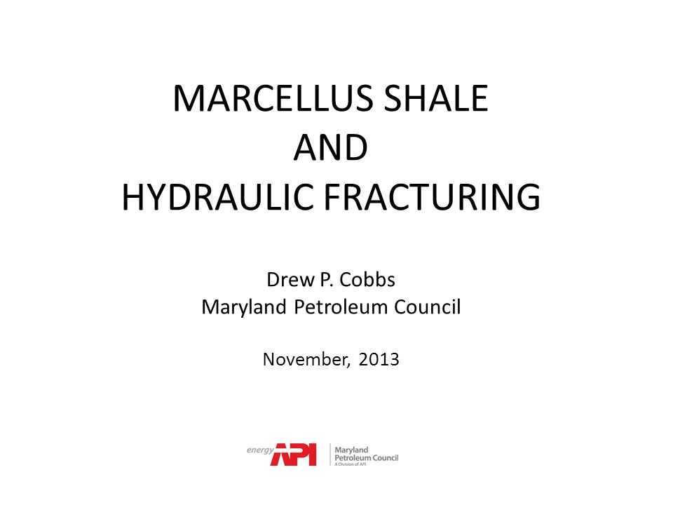 MARCELLUS SHALE AND HYDRAULIC FRACTURING Drew P. Cobbs Maryland Petroleum Council November, 2013