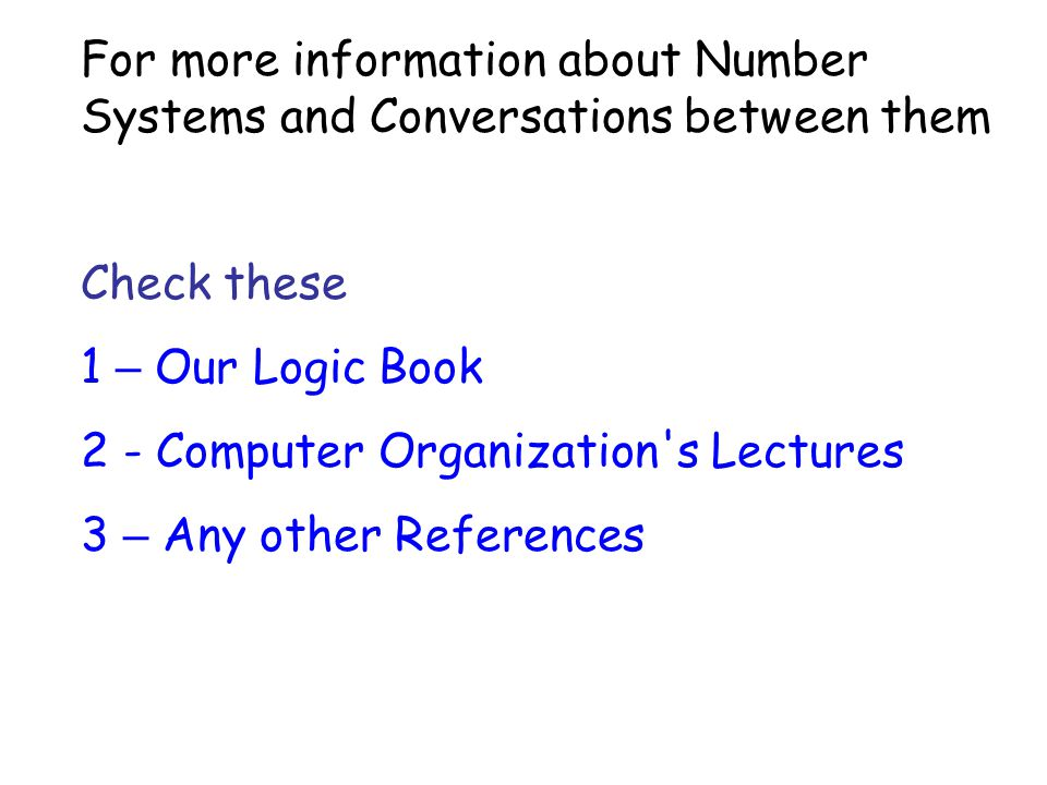 For more information about Number Systems and Conversations between them Check these 1 – Our Logic Book 2 - Computer Organization's Lectures 3 – Any o