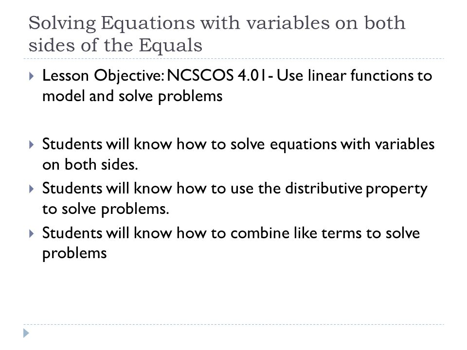 Solving Equations with variables on both sides of the Equals  Lesson Objective: NCSCOS Use linear functions to model and solve problems  Students will know how to solve equations with variables on both sides.
