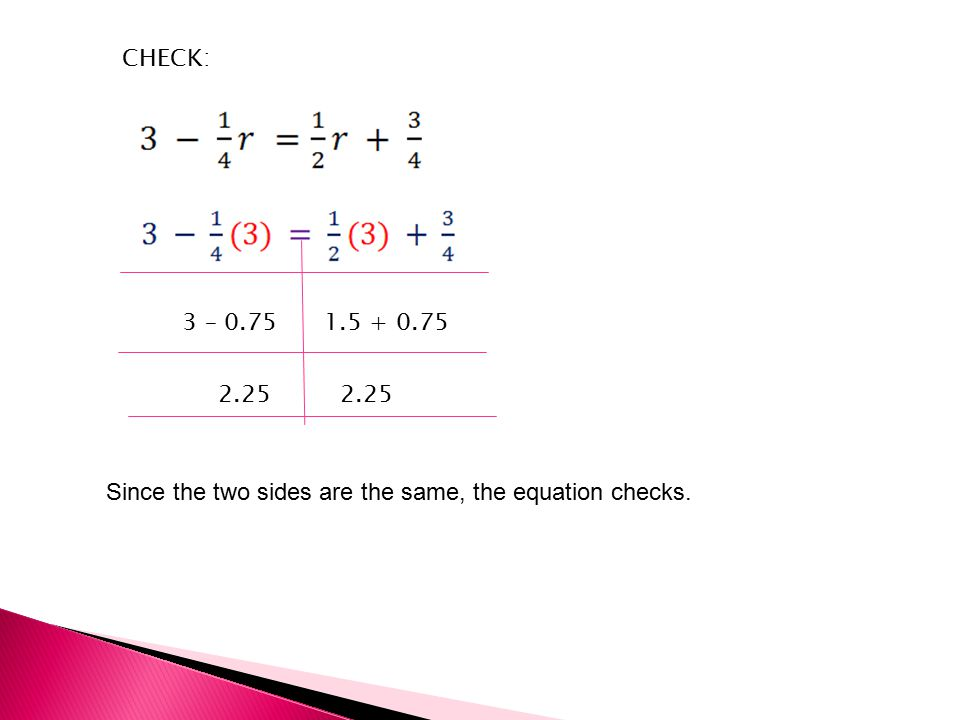 CHECK: 3 – Since the two sides are the same, the equation checks.