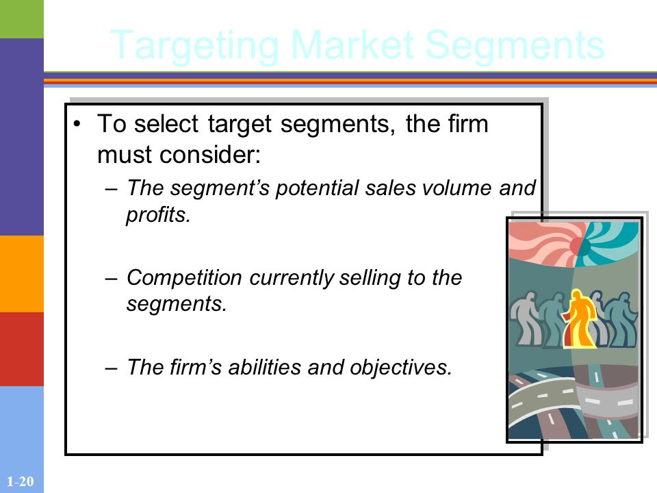 1-20 Targeting Market Segments To select target segments, the firm must consider: –The segment's potential sales volume and profits.