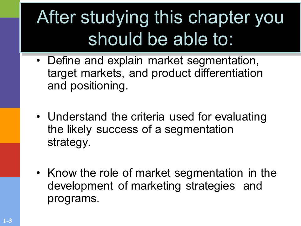1-3 After studying this chapter you should be able to: Define and explain market segmentation, target markets, and product differentiation and positioning.