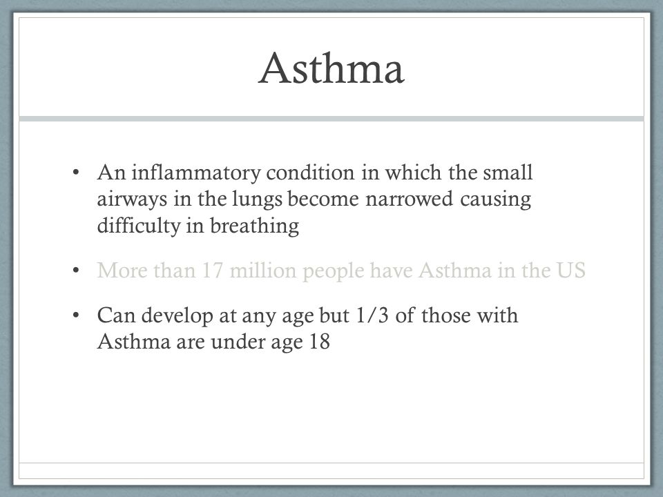 Asthma An inflammatory condition in which the small airways in the lungs become narrowed causing difficulty in breathing More than 17 million people have Asthma in the US Can develop at any age but 1/3 of those with Asthma are under age 18