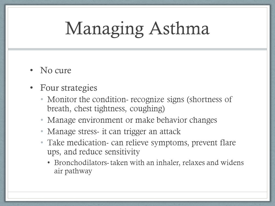 Managing Asthma No cure Four strategies Monitor the condition- recognize signs (shortness of breath, chest tightness, coughing) Manage environment or make behavior changes Manage stress- it can trigger an attack Take medication- can relieve symptoms, prevent flare ups, and reduce sensitivity Bronchodilators- taken with an inhaler, relaxes and widens air pathway