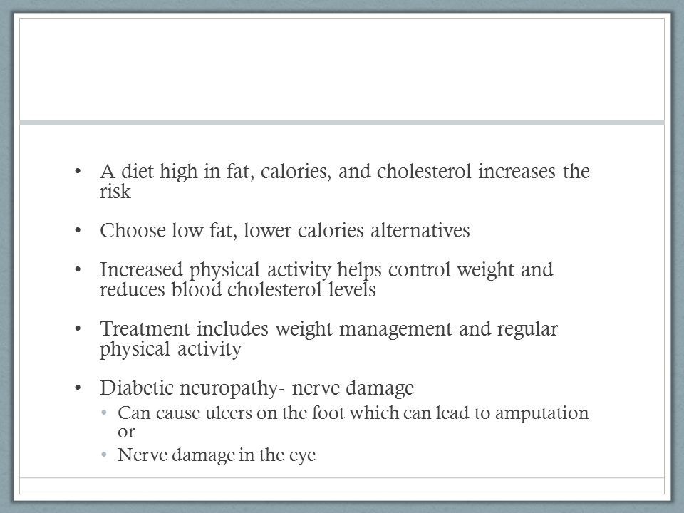 A diet high in fat, calories, and cholesterol increases the risk Choose low fat, lower calories alternatives Increased physical activity helps control weight and reduces blood cholesterol levels Treatment includes weight management and regular physical activity Diabetic neuropathy- nerve damage Can cause ulcers on the foot which can lead to amputation or Nerve damage in the eye