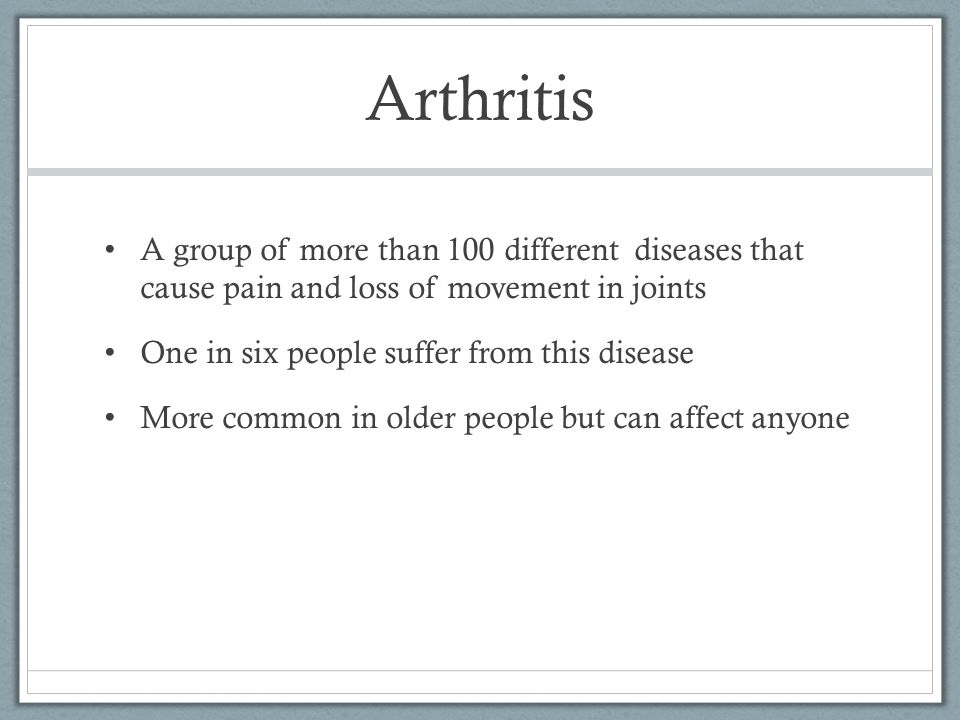 Arthritis A group of more than 100 different diseases that cause pain and loss of movement in joints One in six people suffer from this disease More common in older people but can affect anyone
