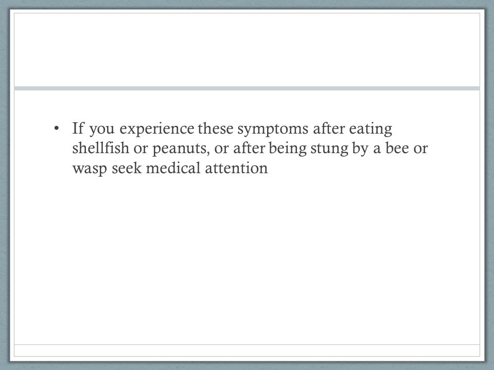 If you experience these symptoms after eating shellfish or peanuts, or after being stung by a bee or wasp seek medical attention