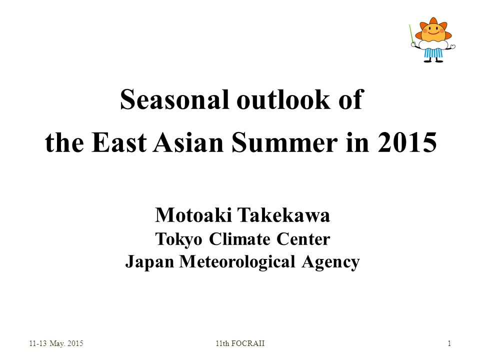 Seasonal outlook of the East Asian Summer in 2015 Motoaki Takekawa Tokyo Climate Center Japan Meteorological Agency May.