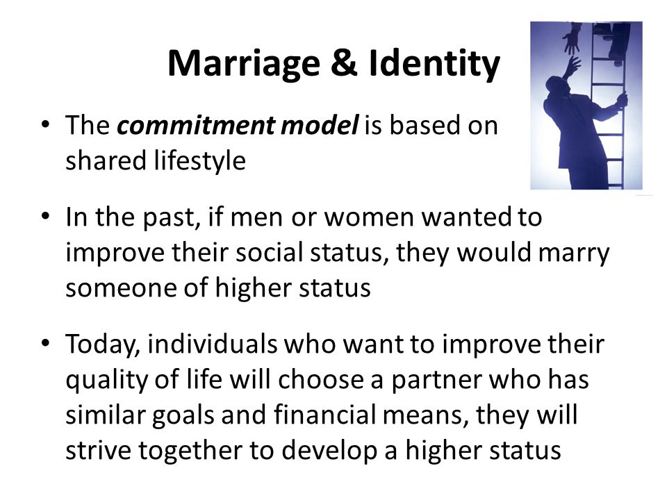 Marriage & Identity The commitment model is based on shared lifestyle In the past, if men or women wanted to improve their social status, they would marry someone of higher status Today, individuals who want to improve their quality of life will choose a partner who has similar goals and financial means, they will strive together to develop a higher status