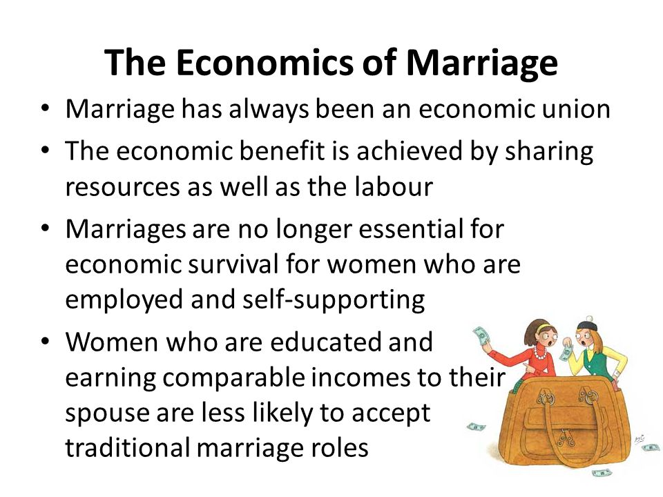 The Economics of Marriage Marriage has always been an economic union The economic benefit is achieved by sharing resources as well as the labour Marriages are no longer essential for economic survival for women who are employed and self-supporting Women who are educated and earning comparable incomes to their spouse are less likely to accept traditional marriage roles
