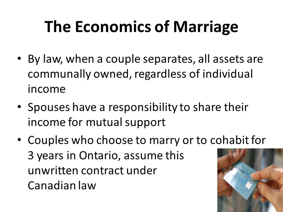 The Economics of Marriage By law, when a couple separates, all assets are communally owned, regardless of individual income Spouses have a responsibility to share their income for mutual support Couples who choose to marry or to cohabit for 3 years in Ontario, assume this unwritten contract under Canadian law