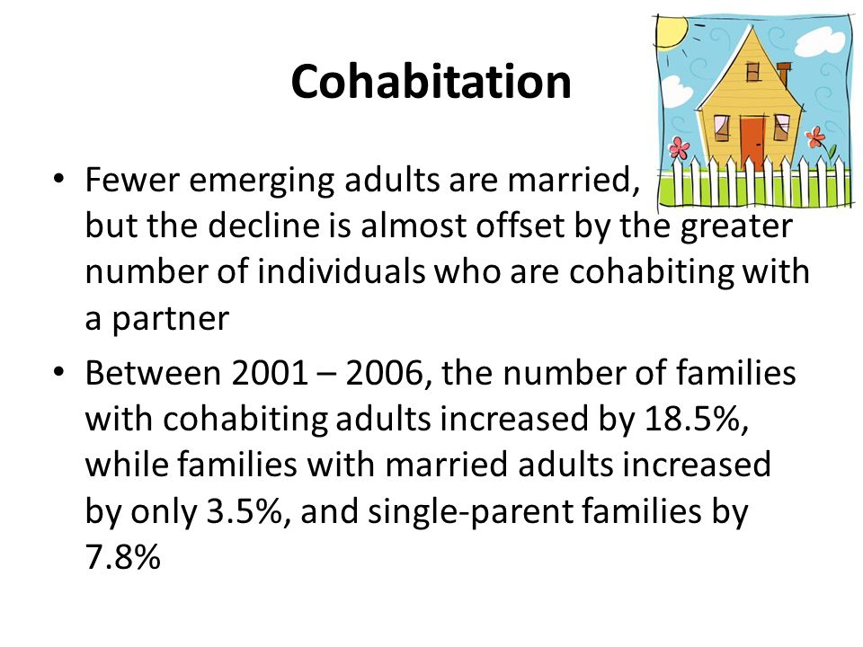 Cohabitation Fewer emerging adults are married, but the decline is almost offset by the greater number of individuals who are cohabiting with a partner Between 2001 – 2006, the number of families with cohabiting adults increased by 18.5%, while families with married adults increased by only 3.5%, and single-parent families by 7.8%