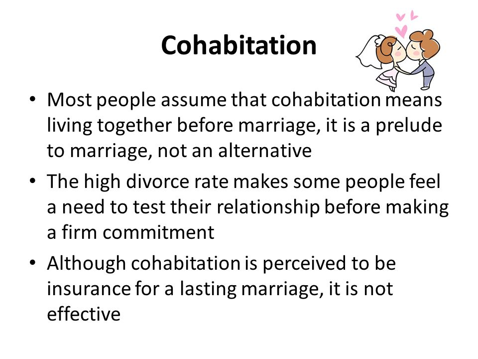 Cohabitation Most people assume that cohabitation means living together before marriage, it is a prelude to marriage, not an alternative The high divorce rate makes some people feel a need to test their relationship before making a firm commitment Although cohabitation is perceived to be insurance for a lasting marriage, it is not effective