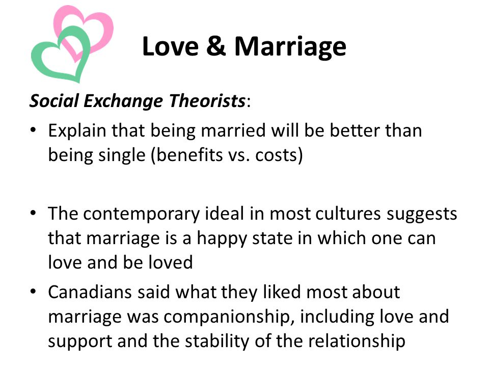 Love & Marriage Social Exchange Theorists: Explain that being married will be better than being single (benefits vs.
