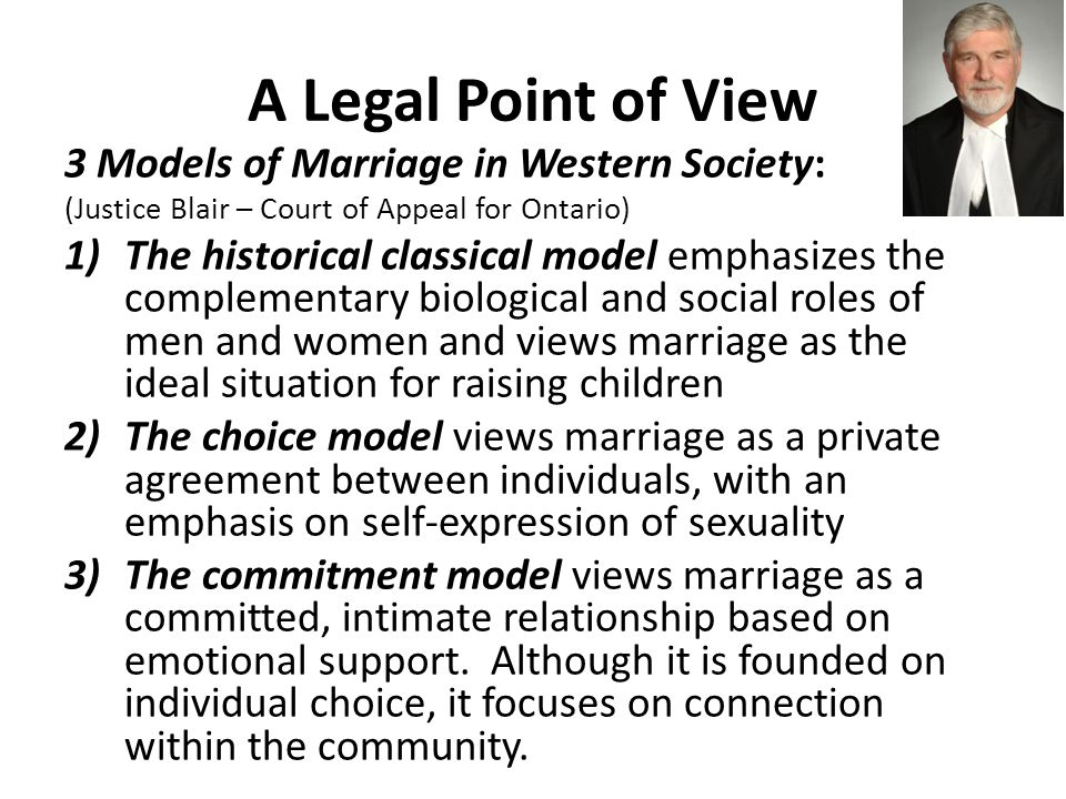 A Legal Point of View 3 Models of Marriage in Western Society: (Justice Blair – Court of Appeal for Ontario) 1)The historical classical model emphasizes the complementary biological and social roles of men and women and views marriage as the ideal situation for raising children 2)The choice model views marriage as a private agreement between individuals, with an emphasis on self-expression of sexuality 3)The commitment model views marriage as a committed, intimate relationship based on emotional support.