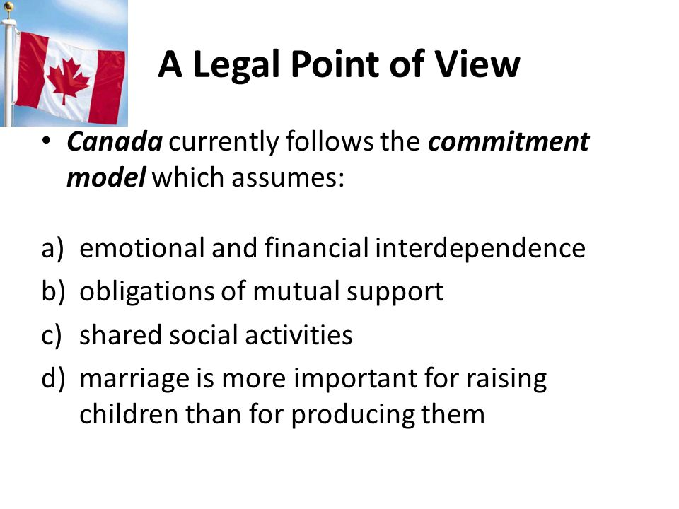 A Legal Point of View Canada currently follows the commitment model which assumes: a)emotional and financial interdependence b)obligations of mutual support c)shared social activities d)marriage is more important for raising children than for producing them