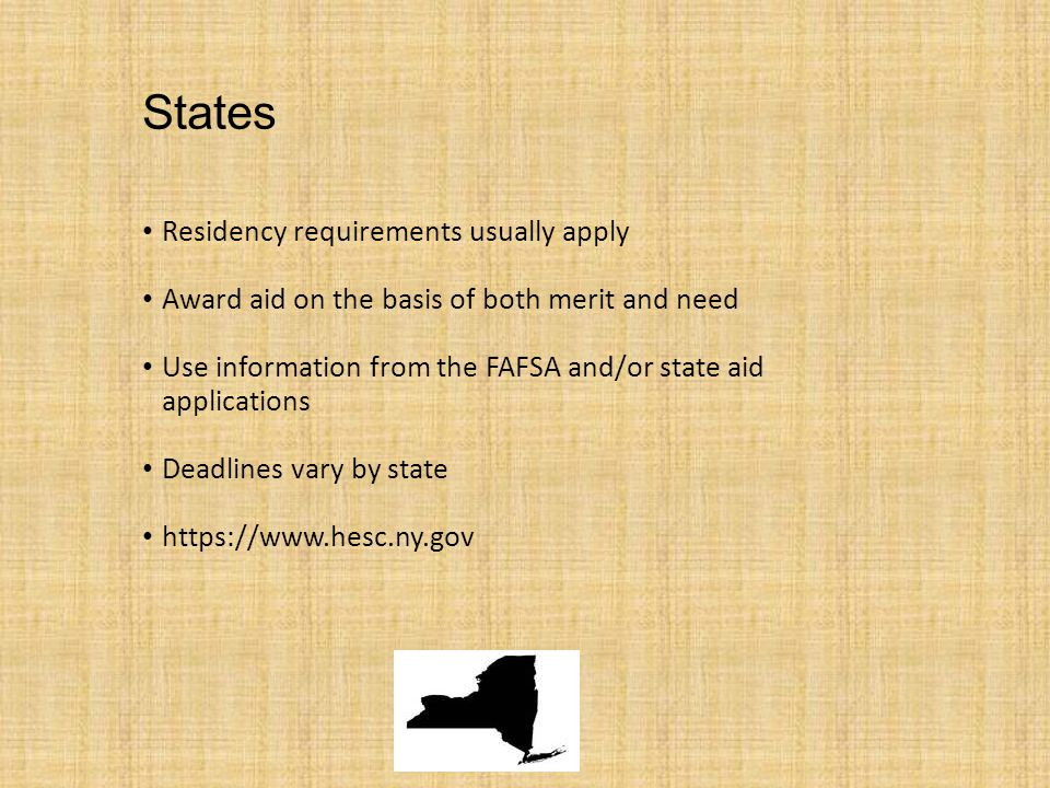 States Residency requirements usually apply Award aid on the basis of both merit and need Use information from the FAFSA and/or state aid applications Deadlines vary by state