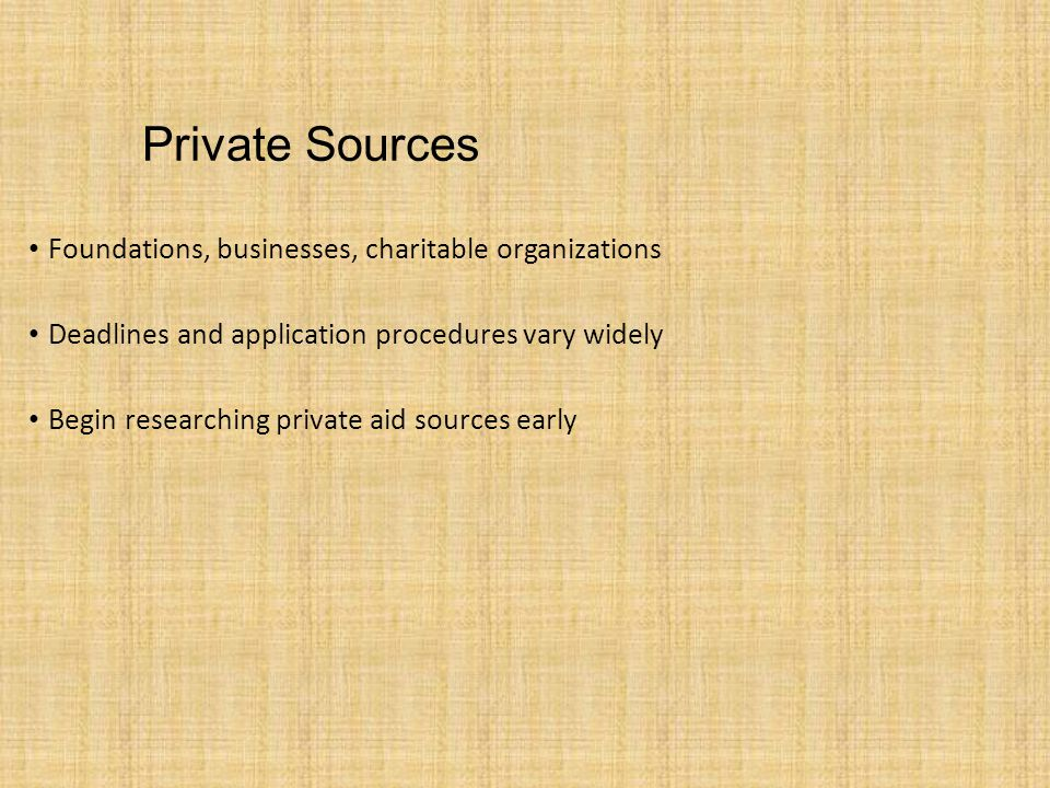 Private Sources Foundations, businesses, charitable organizations Deadlines and application procedures vary widely Begin researching private aid sources early