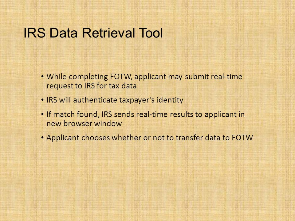 IRS Data Retrieval Tool While completing FOTW, applicant may submit real-time request to IRS for tax data IRS will authenticate taxpayer's identity If match found, IRS sends real-time results to applicant in new browser window Applicant chooses whether or not to transfer data to FOTW